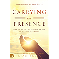 Carrying the Presence: How to Bring the Kingdom of God to Anyone, Anywhere