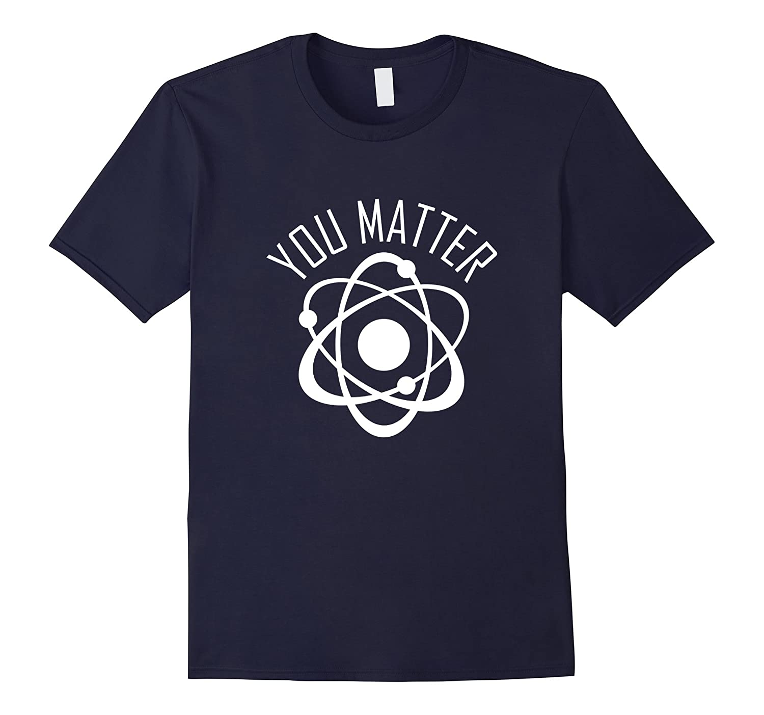 You Matter Shirt Funny Cute Science Atom Gift-TD