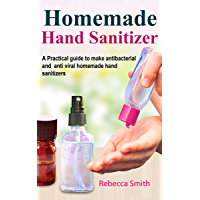 Homemade Hand Sanitizer: A Practical guide to make anti-bacterial  and anti-viral homemade hand sanitizers (English Edition)