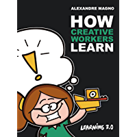 How Creative Workers Learn: Develop your career with emergent learning and succeed in the creativity age (Learning 3.0…