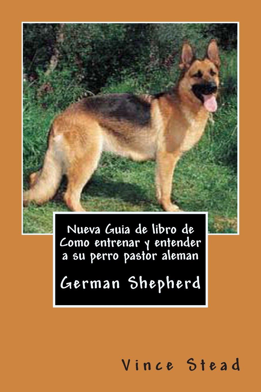 Nueva Guia de libro de Como entrenar y entender a su perro pastor aleman: Amazon.es: Vince Stead: Libros