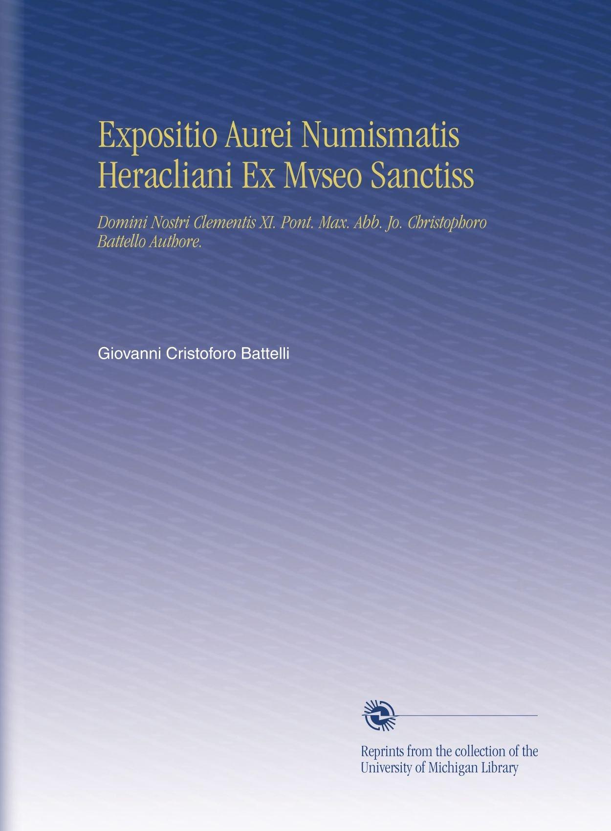 Expositio Aurei Numismatis Heracliani Ex Mvseo Sanctiss: Domini Nostri Clementis XI. Pont. Max. Abb. Jo. Christophoro Battello Authore. (Italian Edition) pdf epub