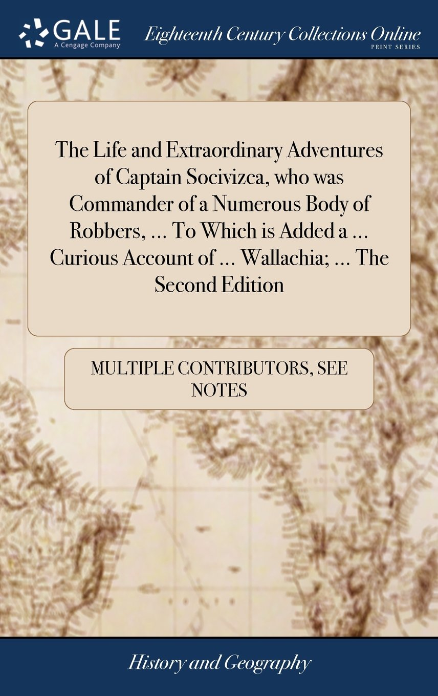 Download The Life and Extraordinary Adventures of Captain Socivizca, Who Was Commander of a Numerous Body of Robbers, ... to Which Is Added a ... Curious Account of ... Wallachia; ... the Second Edition ebook