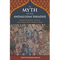 MYTH OF THE ANDALUSIAN PARADIS: Muslims, Christians, and Jews Under Islamic Rule in Medieval Spain
