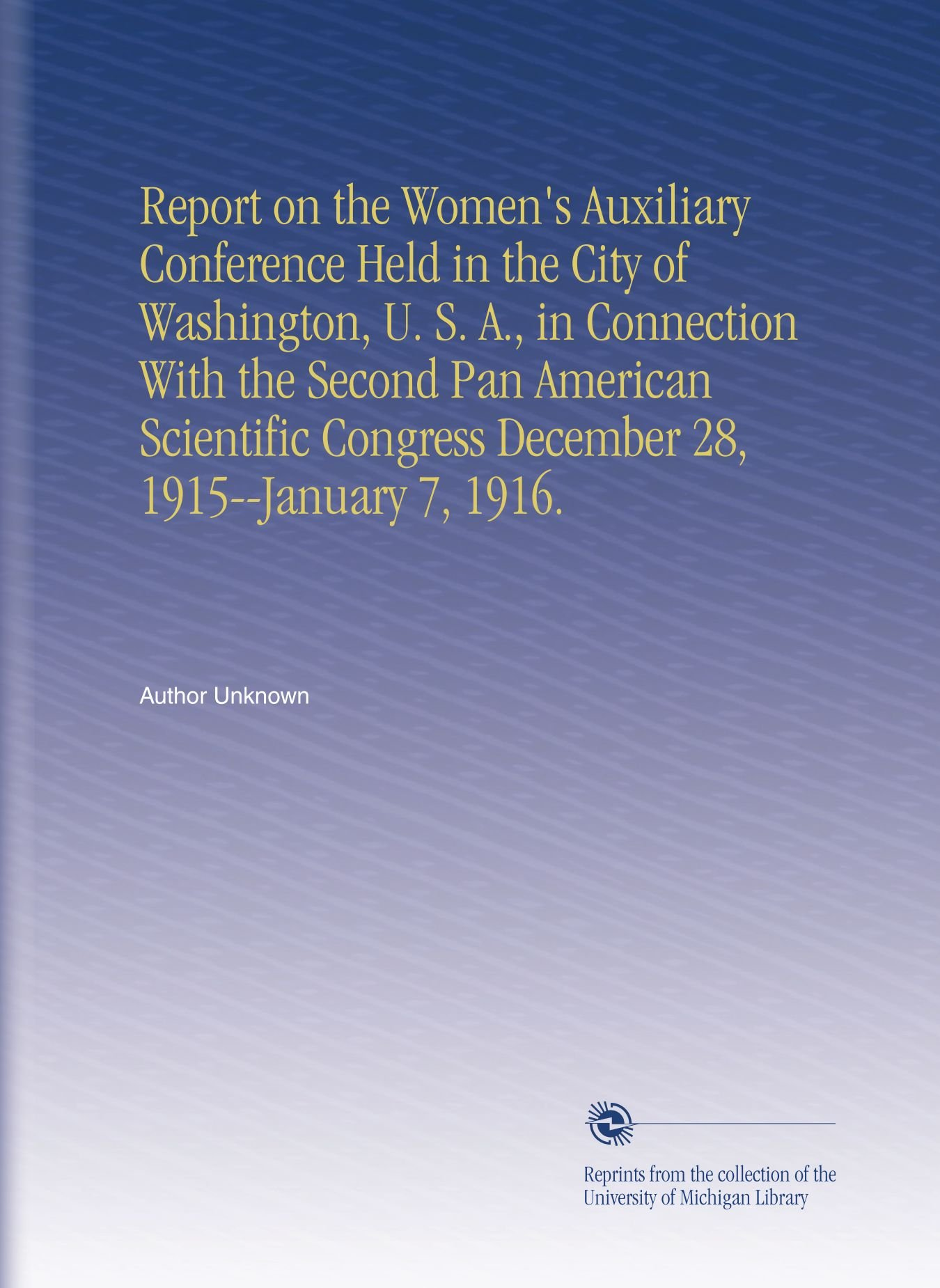 Read Online Report on the Women's Auxiliary Conference Held in the City of Washington, U. S. A., in Connection With the Second Pan American Scientific Congress December 28, 1915--January 7, 1916. pdf epub