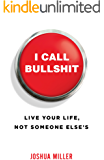 I Call Bullshit: Live Your Life, Not Someone Else's