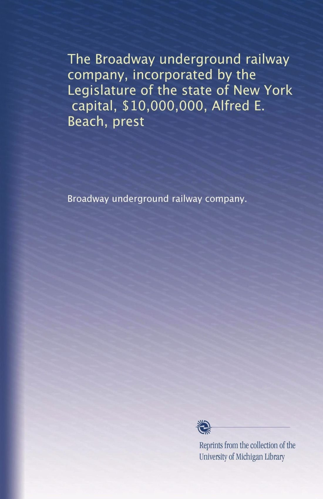 Download The Broadway underground railway company, incorporated by the Legislature of the state of New York, capital, $10,000,000, Alfred E. Beach, prest pdf epub
