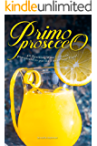 Primo Prosecco: 40 Sparkling Wine Cocktails – guaranteed to put the Fizz in your Flute!