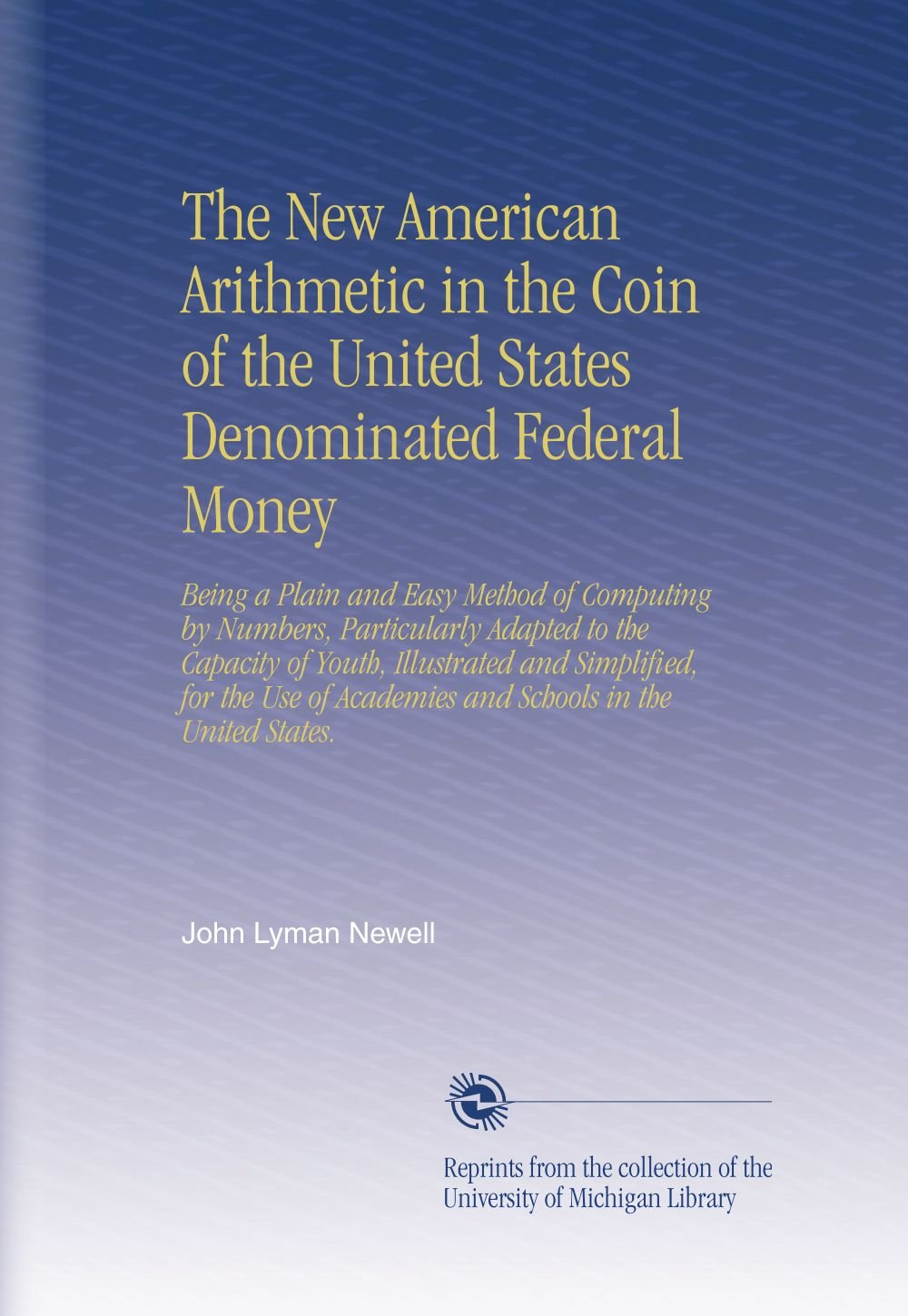 Read Online The New American Arithmetic in the Coin of the United States Denominated Federal Money: Being a Plain and Easy Method of Computing by Numbers, ... Academies and Schools in the United States. pdf