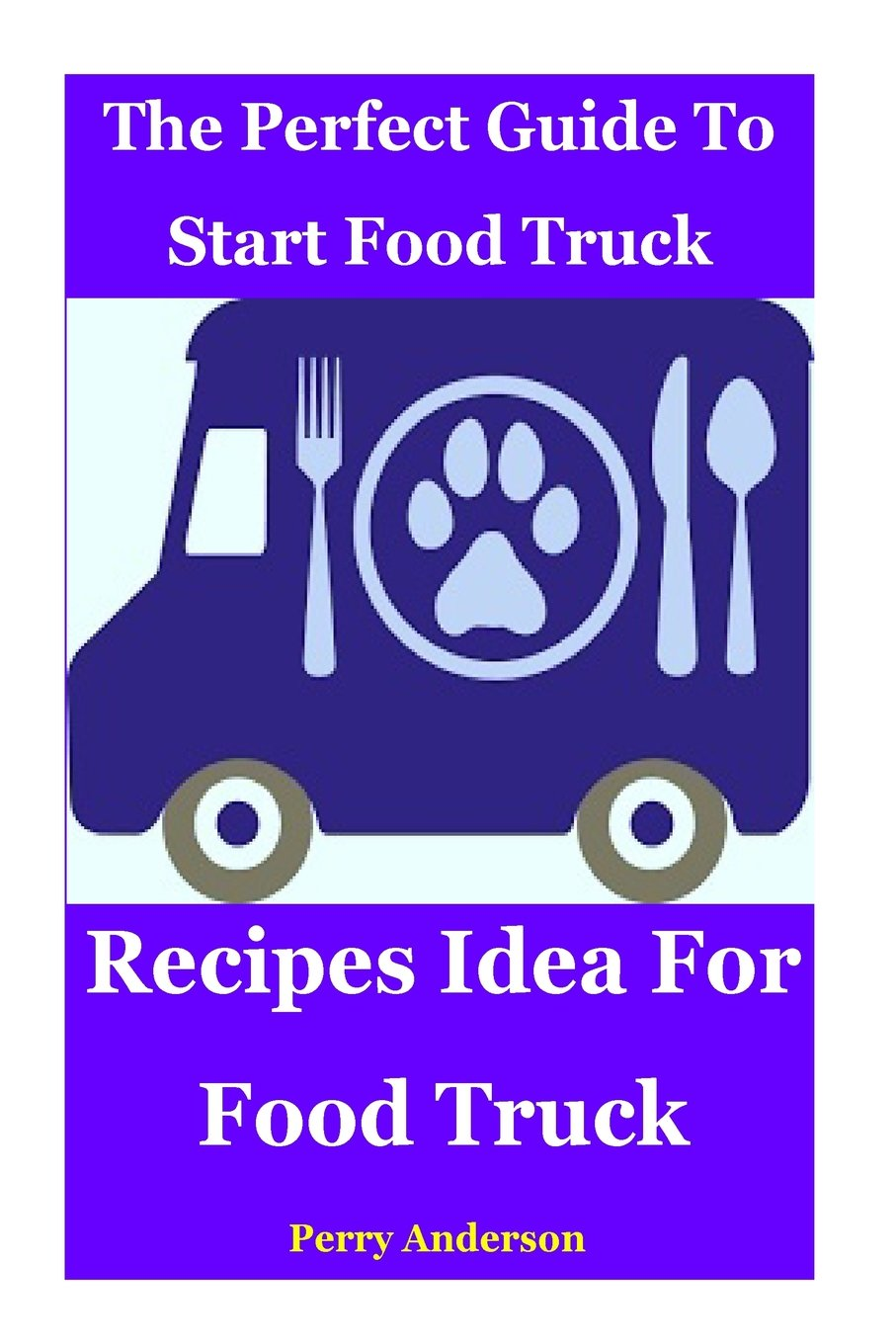 The Perfect Guide to Start Food Truck Business: Recipes idea for food truck ebook