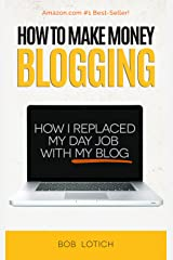 How To Make Money Blogging: How I Replaced My Day-Job and How You Can Start A Blog Today (Blogging Guide Book 1) Kindle Edition