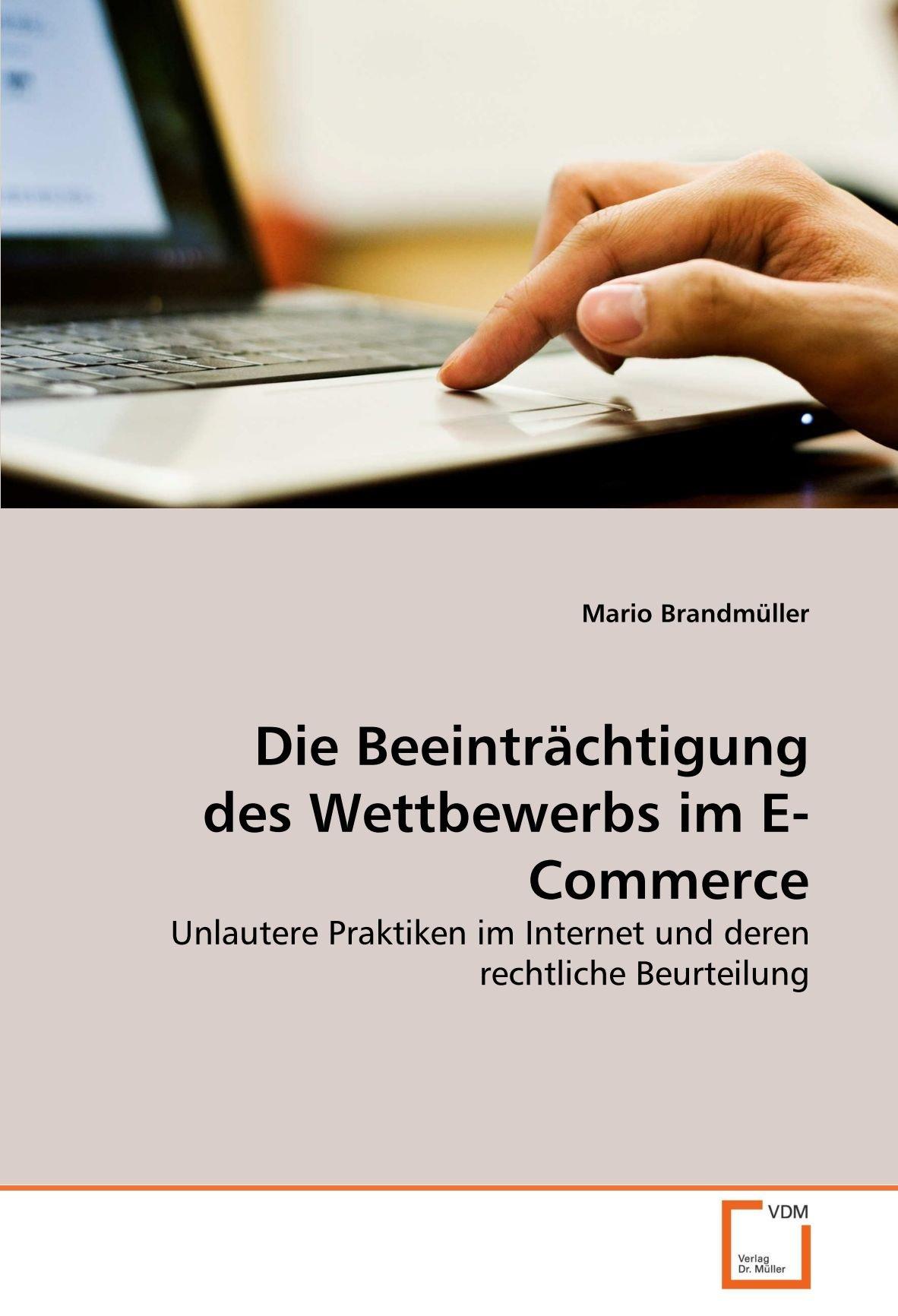 Die Beeinträchtigung des Wettbewerbs im E-Commerce: Unlautere Praktiken im Internet und deren rechtliche Beurteilung (German Edition) PDF