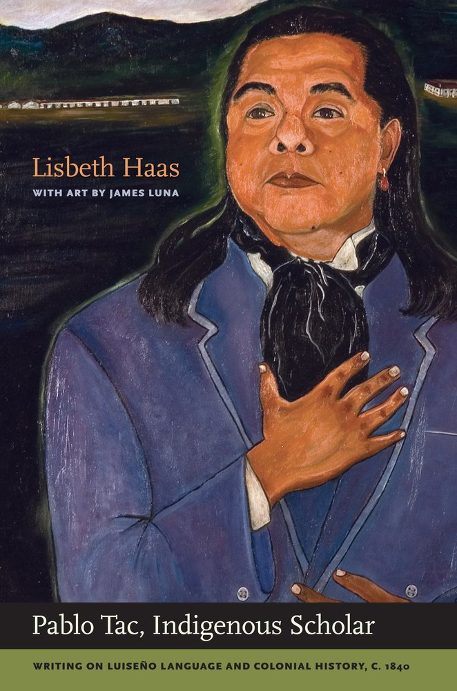 Pablo Tac, Indigenous Scholar: Writing on Luiseño Language and Colonial History, c.1840 by University of California Press