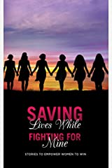 Saving Lives While Fighting For Mine : Stories to Empower Women to Win Kindle Edition