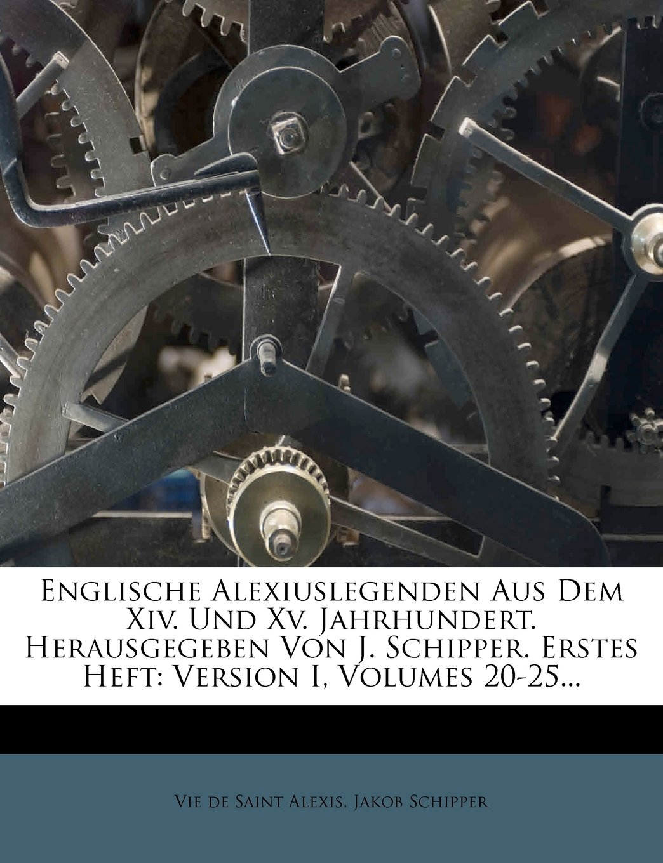 Englische Alexiuslegenden Aus Dem Xiv. Und Xv. Jahrhundert. Herausgegeben Von J. Schipper. Erstes Heft: Version I, Volumes 20-25... (German Edition) pdf epub