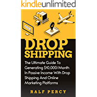 Dropshipping: The Ultimate Guide to Generating $10,000/Month in Passive Income With Drop Shipping And Online Marketing Platforms