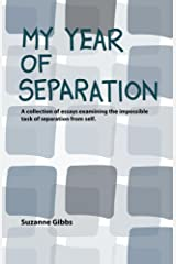 My Year of Separation: A collection of essays examining the impossible task of separation from self. Kindle Edition