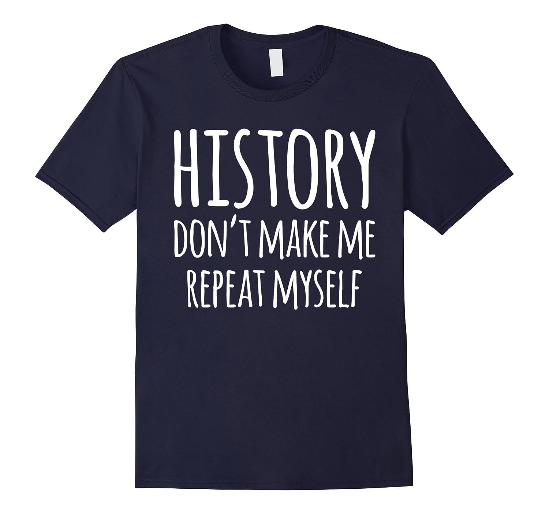 History: Don't Make Me Repeat Myself Funny History T-Shirt-FL