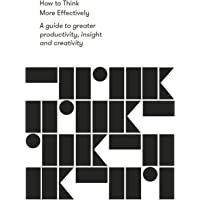 How to Think More Effectively: A Guide to greater productivity, insight and creativity