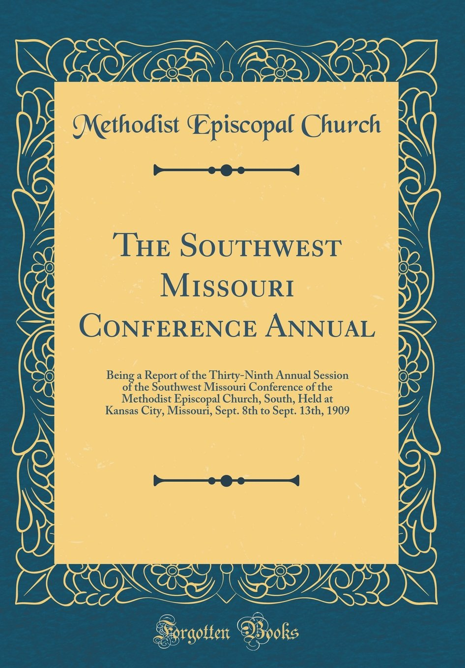 The Southwest Missouri Conference Annual: Being a Report of the Thirty-Ninth Annual Session of the Southwest Missouri Conference of the Methodist ... 8th to Sept. 13th, 1909 (Classic Reprint) ebook