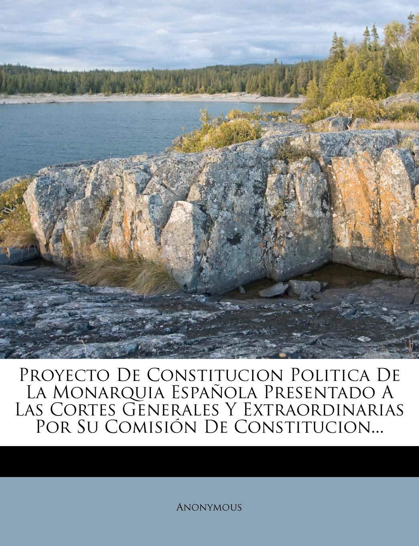 Proyecto De Constitucion Politica De La Monarquia Española Presentado A Las Cortes Generales Y Extraordinarias Por Su Comisión De Constitucion...: Amazon.es: Anonymous: Libros