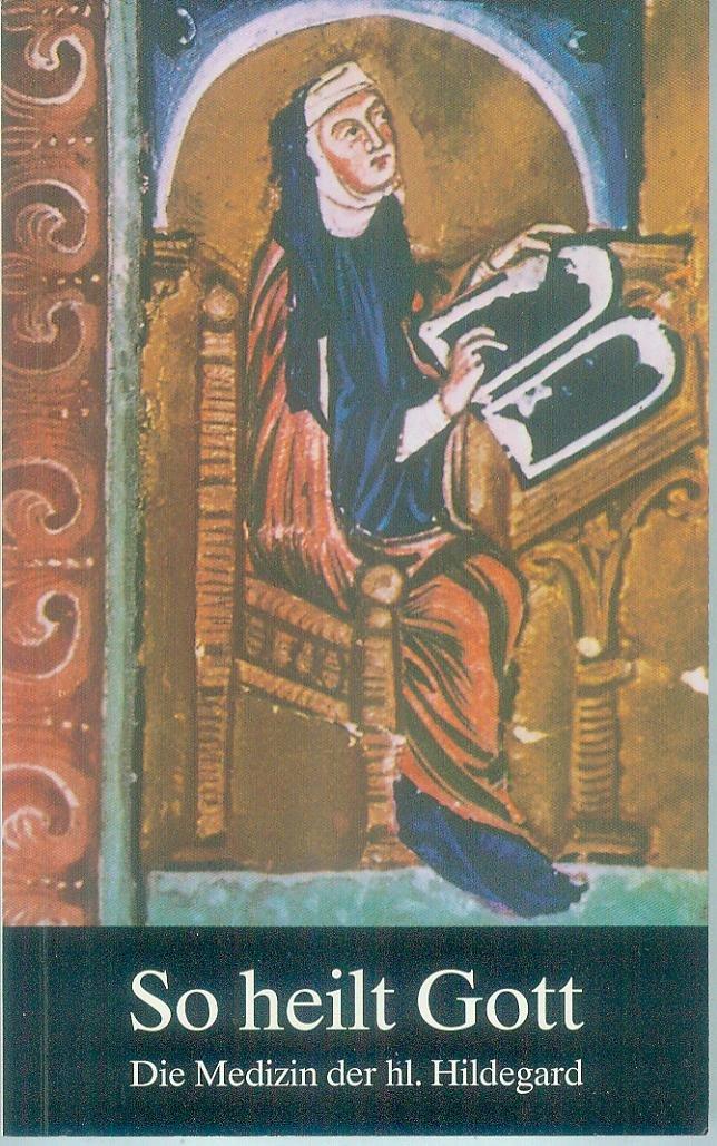 So heilt Gott : die Medizin der hl. Hildegard von Bingen als neues Naturheilverfahren.