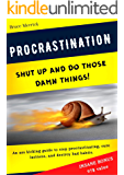 Procrastination: Shut Up and Do Those Damn Things! An Ass-Kicking Guide to Stop Procrastinating, Cure Laziness, and Destroy Bad Habits. Your Productivity Action Plan for UNLIMITED SUCCESS