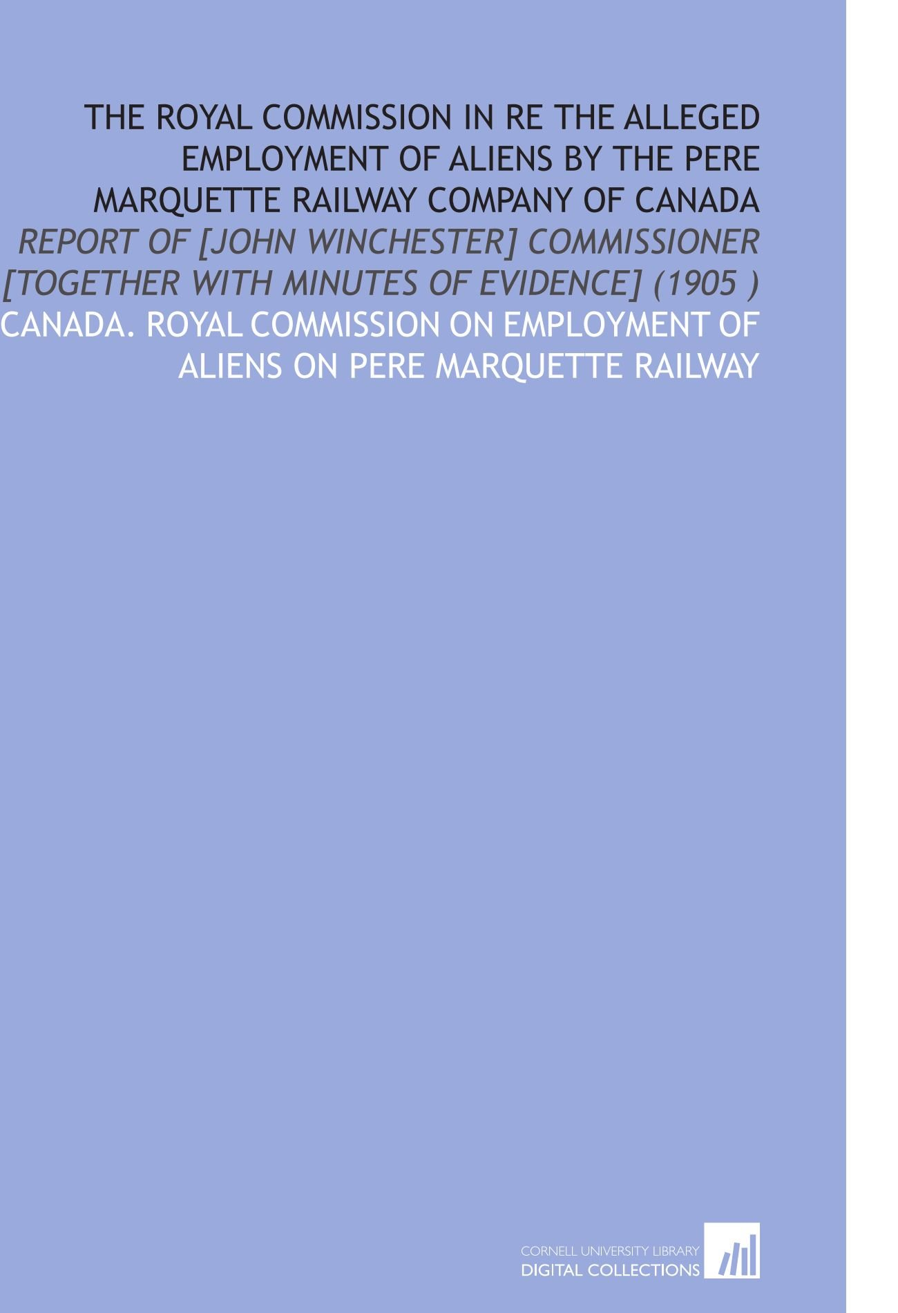 The Royal Commission in Re the Alleged Employment of Aliens by the Pere Marquette Railway Company of Canada: Report of [John Winchester] Commissioner [Together With Minutes of Evidence] (1905 ) ebook