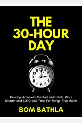 The 30 Hour Day: Develop Achiever's Mindset and Habits, Work Smarter and Still Create Time For Things That Matter (Improve Productivity Series Book 1) Kindle Edition