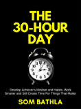 The 30 Hour Day: Develop Achiever's Mindset and Habits, Work Smarter and Still Create Time For Things That Matter
