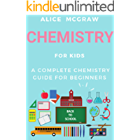 Chemistry For Kids - A Complete Chemistry Guide For Beginners (Practical Guide To Chemistry, Science Fair, The Periodic Table, Chemical Bonds, Naming Compounds, ... Equations, Physics) (English Edition)