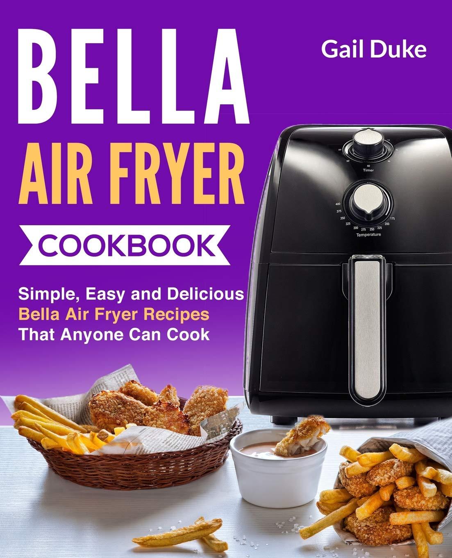 Bella Air Fryer Cookbook: Simple, Easy and Delicious Bella Air
