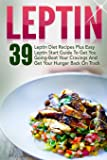 Leptin: 39 Leptin Diet Recipes Plus Easy Leptin Start Guide To Get You Going-Beat Your Cravings And Get Your Hunger Back On Track (Leptin, Leptin ... Resistance Recipes, Leptin Diet Recipes)
