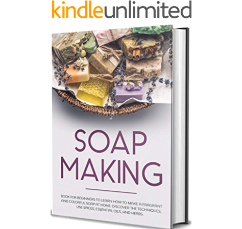 Soap Making Book For Beginners To Learn How To Make A Fragrant And Colorful Soap At Home Discover The Techniques Use Spices Essential Oils And Herbs Kindle Edition By Fabiana Rose