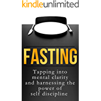 Fasting: Tapping into Mental Clarity and Harnessing the Power of Self Discipline