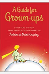 A Guide for Grown-ups: Essential Wisdom from the Collected Works of Antoine de Saint-Exupéry (The Little Prince) Kindle Edition