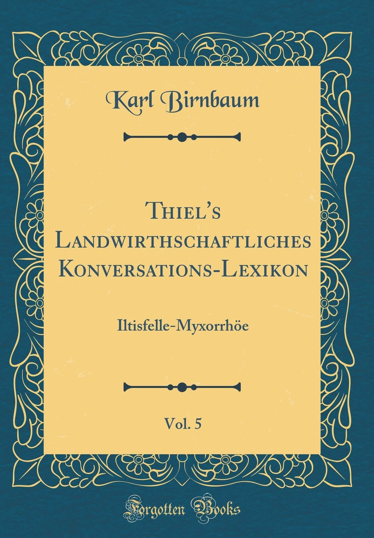 Thiel's Landwirthschaftliches Konversations-Lexikon, Vol. 5: Iltisfelle-Myxorrhöe (Classic Reprint) (German Edition) ebook
