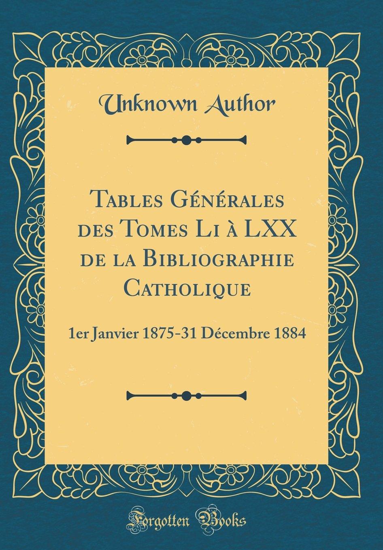 Tables Générales des Tomes Li à LXX de la Bibliographie Catholique: 1er Janvier 1875-31 Décembre 1884 (Classic Reprint) (French Edition) pdf