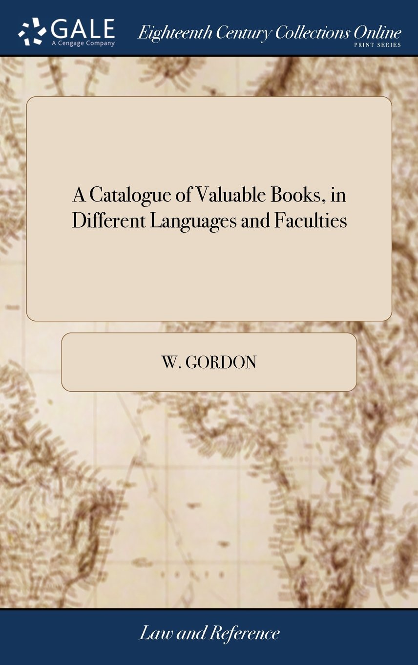 A Catalogue of Valuable Books, in Different Languages and Faculties: To Be Sold by Way of Sale, at the Shop of W. Gordon, Bookseller in the Parliament Close, Edinburgh