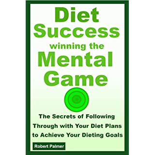 Diet Success - Winning The Mental Game: The Secrets of Following Through with Your Diet Plans to Achieve Your Dieting Goals