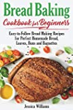Bread Backing Cookbook for Beginners: Easy-to-Follow Recipes for Perfect Homemade Bread, Loaves, Buns and Baguettes.