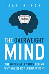 THE OVERWEIGHT MIND: The Undeniable Truth Behind Why You're Not Losing Weight Kindle Edition