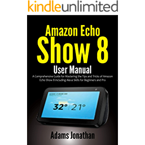 Amazon Echo Show 8 User Manual: A Comprehensive Guide for Mastering the Tips and Tricks of Amazon Echo Show 8 including…