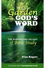 The GARDEN of GOD'S WORD: The Purpose and Delight of BIBLE STUDY (Little Books About the Magnitude of God Book 2) Kindle Edition