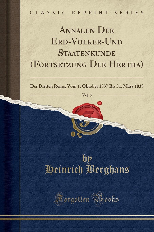 Download Annalen Der Erd-Völker-Und Staatenkunde (Fortsetzung Der Hertha), Vol. 5: Der Dritten Reihe; Vom 1. Oktober 1837 Bis 31. März 1838 (Classic Reprint) (French Edition) pdf epub