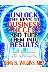 Unlock the Keys To Business Success And Turn Them Into Results (Unlock the Keys to Your Success And Turn Them Into Results Book 2) Kindle Edition