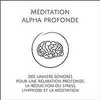 Méditation alpha profonde: Des univers sonores pour une relaxation profonde, la réduction du stress, l'hypnose et la méditation