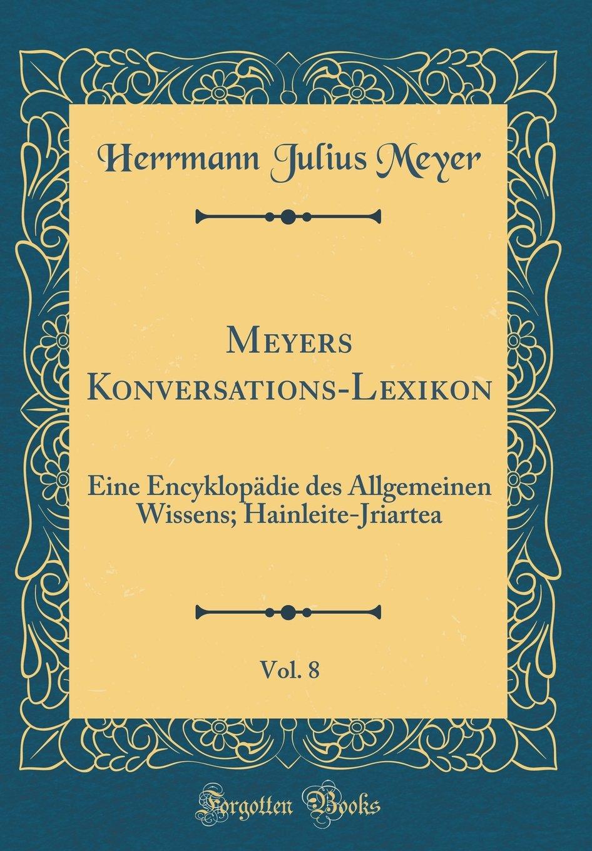 Download Meyers Konversations-Lexikon, Vol. 8: Eine Encyklopädie Des Allgemeinen Wissens; Hainleite-Jriartea (Classic Reprint) (German Edition) pdf