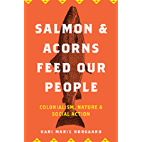 Salmon and Acorns Feed Our People: Colonialism, Nature, and Social Action (Nature, Society, and Culture)