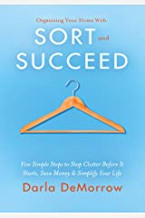 Organizing Your Home with SORT and SUCCEED: Five simple steps to stop clutter before it starts, save money and simplify your life Kindle Edition
